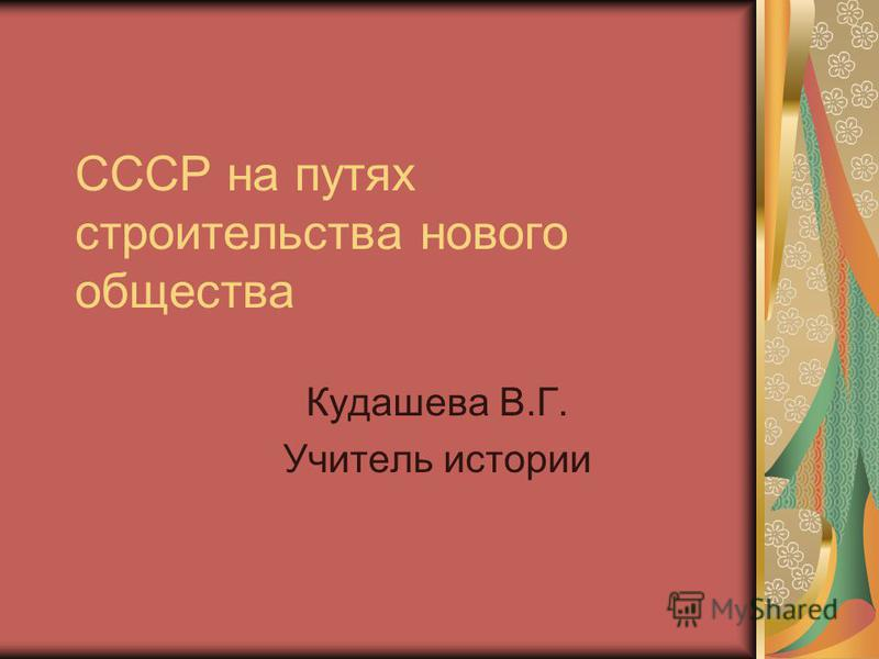 СССР на путях строительства нового общества Кудашева В.Г. Учитель истории