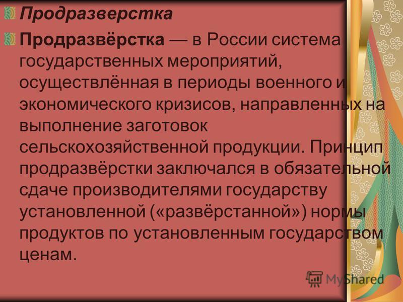 Продразверстка Продразвёрстка в России система государственных мероприятий, осуществлённая в периоды военного и экономического кризисов, направленных на выполнение заготовок сельскохозяйственной продукции. Принцип продразвёрстки заключался в обязател
