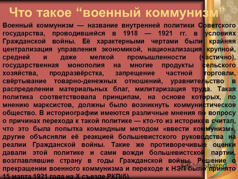 Что такое военный коммунизм Военный коммунизм название внутренней политики Советского государства, проводившейся в 1918 1921 гг. в условиях Гражданской войны. Её характерными чертами были крайняя централизация управления экономикой, национализация кр