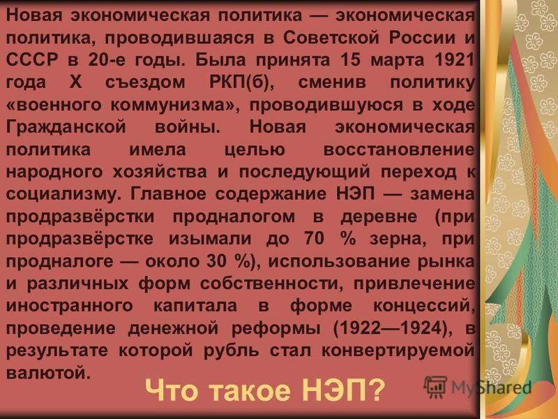 Что такое НЭП? Новая экономическая политика экономическая политика, проводившаяся в Советской России и СССР в 20-е годы. Была принята 15 марта 1921 года X съездом РКП(б), сменив политику «военного коммунизма», проводившуюся в ходе Гражданской войны.