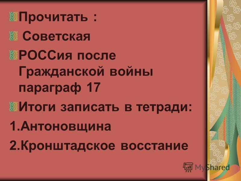 Прочитать : Советская РОССия после Гражданской войны параграф 17 Итоги записать в тетради: 1. Антоновщина 2. Кронштадское восстание