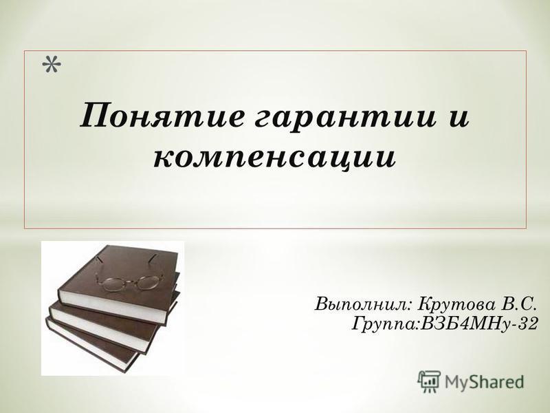 Выполнил: Крутова В.С. Группа:ВЗБ4МНу-32 Понятие гарантии и компенсации