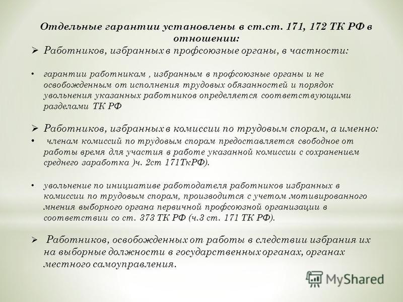 Отдельные гарантии установлены в ст.ст. 171, 172 ТК РФ в отношении: Работников, избранных в профсоюзные органы, в частности: гарантии работникам, избранным в профсоюзные органы и не освобожденным от исполнения трудовых обязанностей и порядок увольнен