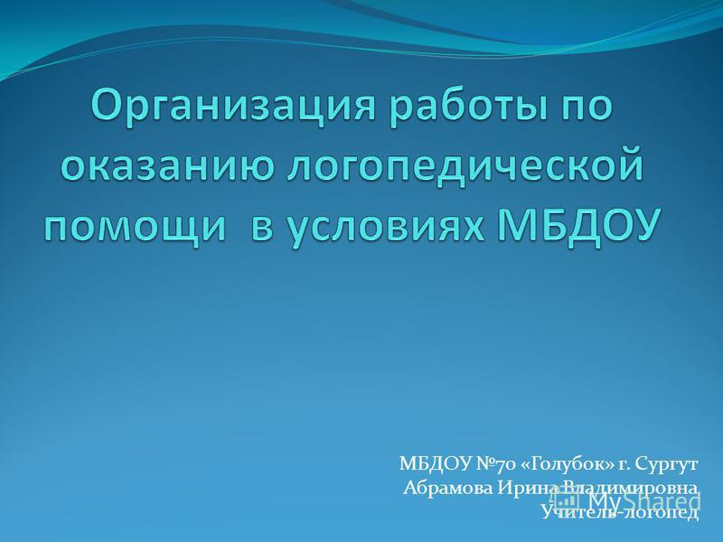 МБДОУ 70 «Голубок» г. Сургут Абрамова Ирина Владимировна Учитель-логопед