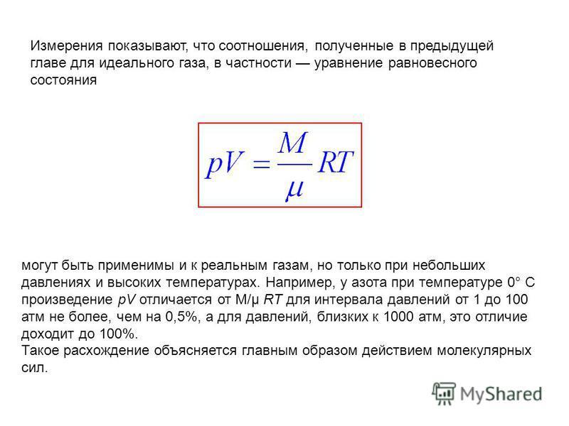 Измерения показывают, что соотношения, полученные в предыдущей главе для идеального газа, в частности уравнение равновесного состояния могут быть применимы и к реальным газам, но только при небольших давлениях и высоких температурах. Например, у азот
