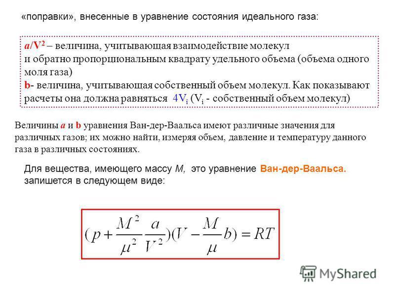 «поправки», внесенные в уравнение состояния идеального газа: а/V 2 – величина, учитывающая взаимодействие молекул и обратно пропорциональным квадрату удельного объема (объема одного моля газа) b- величина, учитывающая собственный объем молекул. Как п