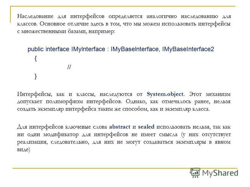 Наследование для интерфейсов определяется аналогично наследованию для классов. Основное отличие здесь в том, что мы можем использовать интерфейсы с множественными базами, например: public interface IMylnterface : IMyBaselnterface, IMyBaseInterface2 {