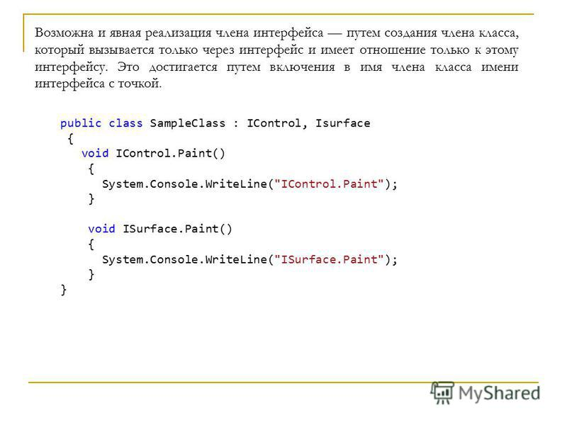 Возможна и явная реализация члена интерфейса путем создания члена класса, который вызывается только через интерфейс и имеет отношение только к этому интерфейсу. Это достигается путем включения в имя члена класса имени интерфейса с точкой. public clas