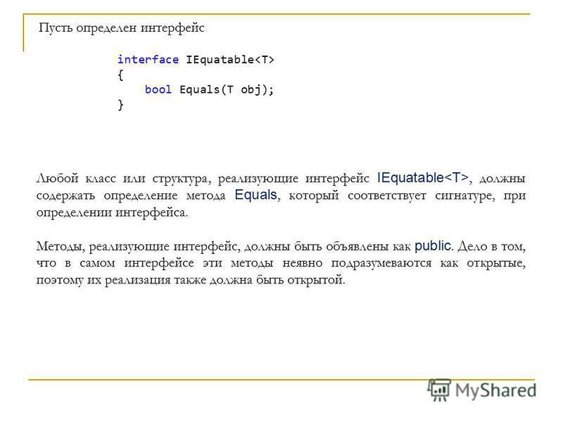 Пусть определен интерфейс interface IEquatable { bool Equals(T obj); } Любой класс или структура, реализующие интерфейс IEquatable, должны содержать определение метода Equals, который соответствует сигнатуре, при определении интерфейса. Методы, реали