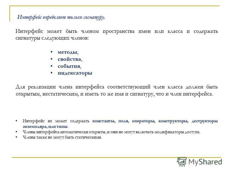 Интерфейс определяет только сигнатуру. Интерфейс может быть членом пространства имен или класса и содержать сигнатуры следующих членов: методы, свойства, события, индексаторы Интерфейс не может содержать константы, поля, операторы, конструкторы, дест