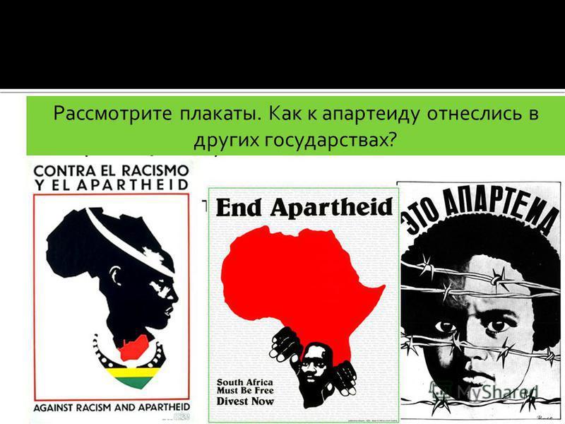 Стр. 258. Объясните значение слов: апартеид, бантустаны. Как вы относитесь к апартеиду? Рассмотрите плакаты. Как к апартеиду отнеслись в других государствах?