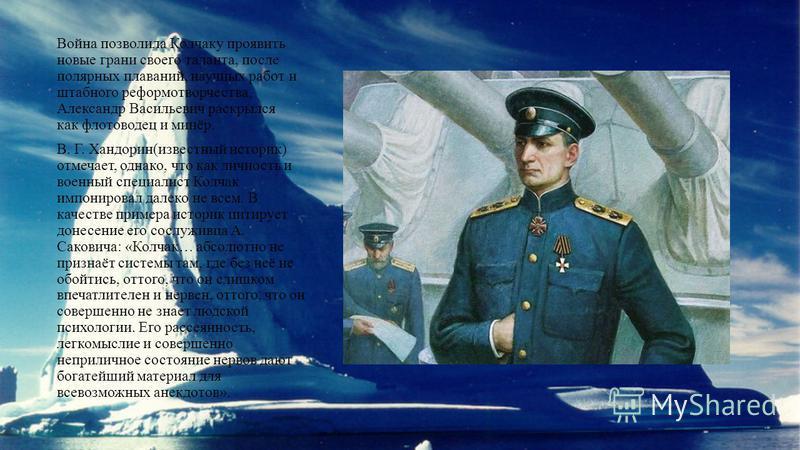 Война позволила Колчаку проявить новые грани своего таланта, после полярных плаваний, научных работ и штабного реформотворчества, Александр Васильевич раскрылся как флотоводец и минёр. В. Г. Хандорин(известный историк) отмечает, однако, что как лично