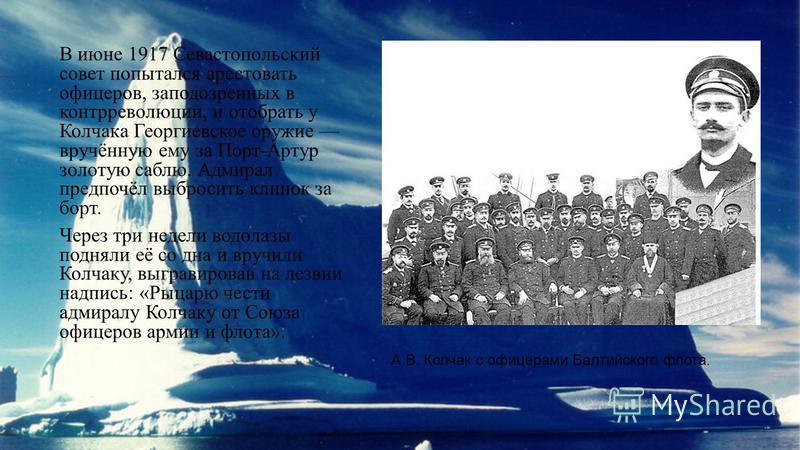 В июне 1917 Севастопольский совет попытался арестовать офицеров, заподозренных в контрреволюции, и отобрать у Колчака Георгиевское оружие вручённую ему за Порт-Артур золотую саблю. Адмирал предпочёл выбросить клинок за борт. Через три недели водолазы