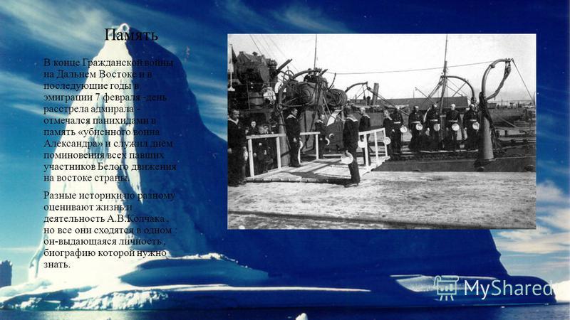 Память В конце Гражданской войны на Дальнем Востоке и в последующие годы в эмиграции 7 февраля -день расстрела адмирала - отмечался панихидами в память «убиенного воина Александра» и служил днём поминовения всех павших участников Белого движения на в