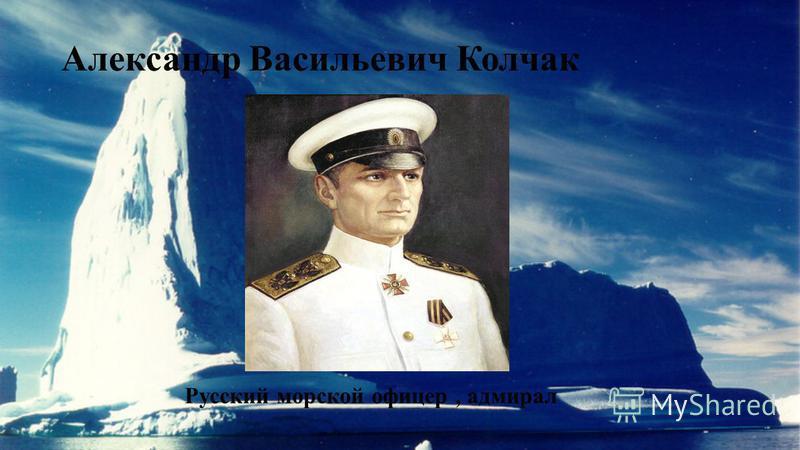 Александр Васильевич Колчак Русский морской офицер, адмирал