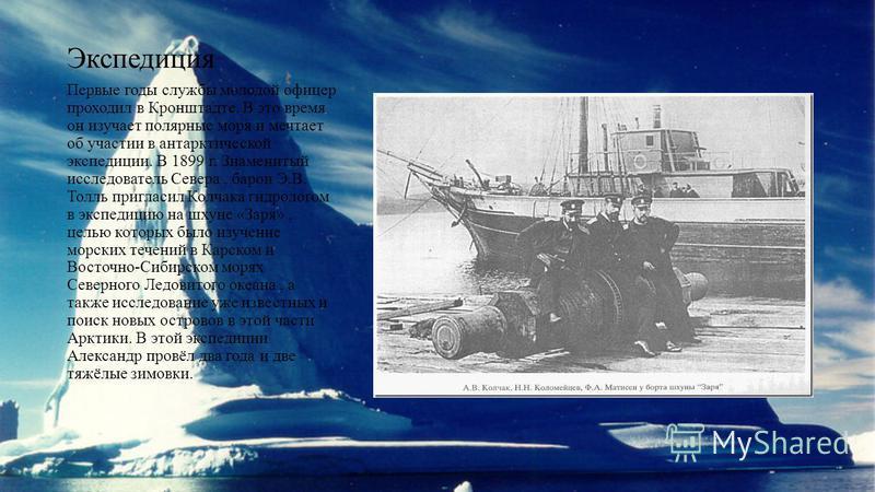 Экспедиция Первые годы службы молодой офицер проходил в Кронштадте. В это время он изучает полярные моря и мечтает об участии в антарктической экспедиции. В 1899 г. Знаменитый исследователь Севера, барон Э.В. Толль пригласил Колчака гидрологом в эксп