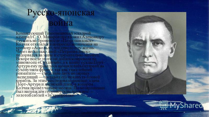 Русско-японская война Командующий Тихоокеанской эскадрой адмирал С. О. Макаров предложил Александру служить на броненосце «Петропавловск». Колчак отказался и попросил назначения на крейсер «Аскольд», что спасло ему жизнь. Через несколько дней «Петроп