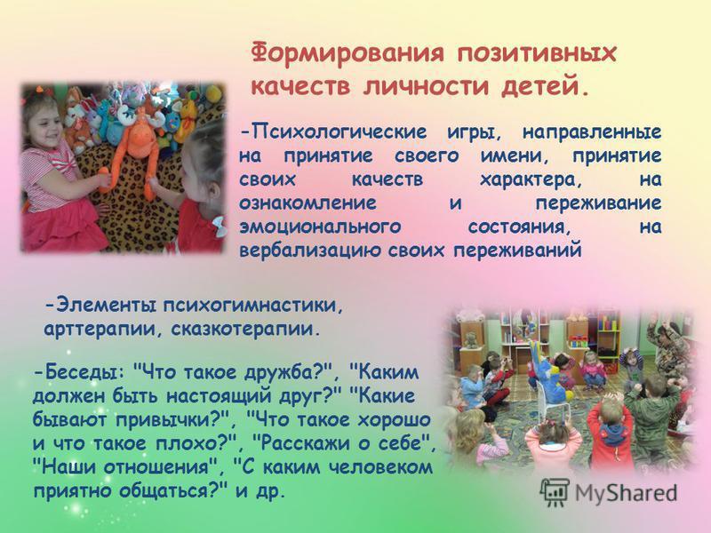 Формирования позитивных качеств личности детей. -Психологические игры, направленные на принятие своего имени, принятие своих качеств характера, на ознакомление и переживание эмоционального состояния, на вербализацию своих переживаний -Элементы психог