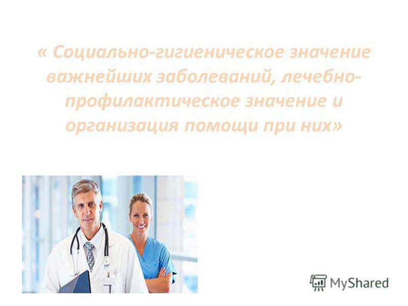 « Социально-гигиеническое значение важнейших заболеваний, лечебно- профилактическое значение и организация помощи при них»