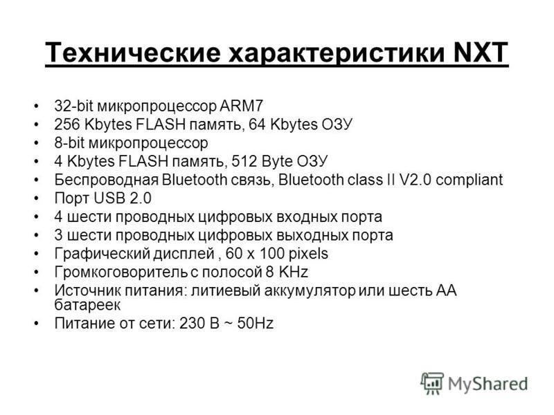 Технические характеристики NXT 32-bit микропроцессор ARM7 256 Kbytes FLASH память, 64 Kbytes ОЗУ 8-bit микропроцессор 4 Kbytes FLASH память, 512 Byte ОЗУ Беспроводная Bluetooth связь, Bluetooth class II V2.0 compliant Порт USB 2.0 4 шести проводных ц