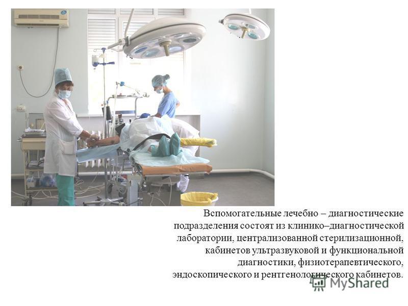 Вспомогательные лечебно – диагностические подразделения состоят из клинико–диагностической лаборатории, централизованной стерилизационной, кабинетов ультразвуковой и функциональной диагностики, физиотерапевтического, эндоскопического и рентгенологиче