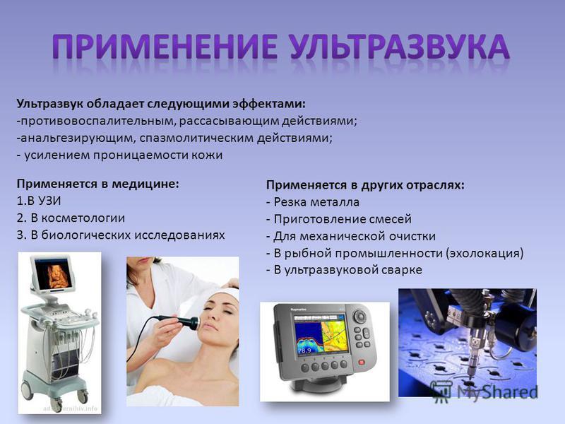 Применяется в медицине: 1. В УЗИ 2. В косметологии 3. В биологических исследованиях Ультразвук обладает следующими эффектами: -противовоспалительным, рассасывающим действиями; -анальгезирующим, спазмолитическим действиями; - усилением проницаемости к