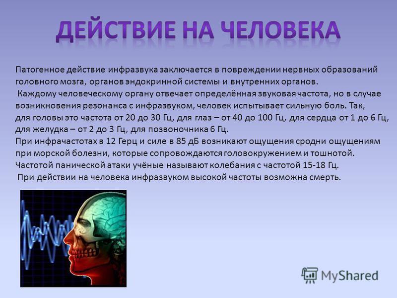 Патогенное действие инфразвука заключается в повреждении нервных образований головного мозга, органов эндокринной системы и внутренних органов. Каждому человеческому органу отвечает определённая звуковая частота, но в случае возникновения резонанса с