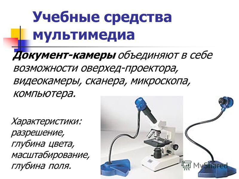 Учебные средства мультимедиа Документ-камеры объединяют в себе возможности оверхед-проектора, видеокамеры, сканера, микроскопа, компьютера. Характеристики: разрешение, глубина цвета, масштабирование, глубина поля.