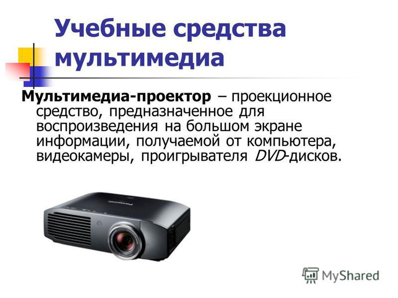 Учебные средства мультимедиа Мультимедиа-проектор – проекционное средство, предназначенное для воспроизведения на большом экране информации, получаемой от компьютера, видеокамеры, проигрывателя DVD-дисков.