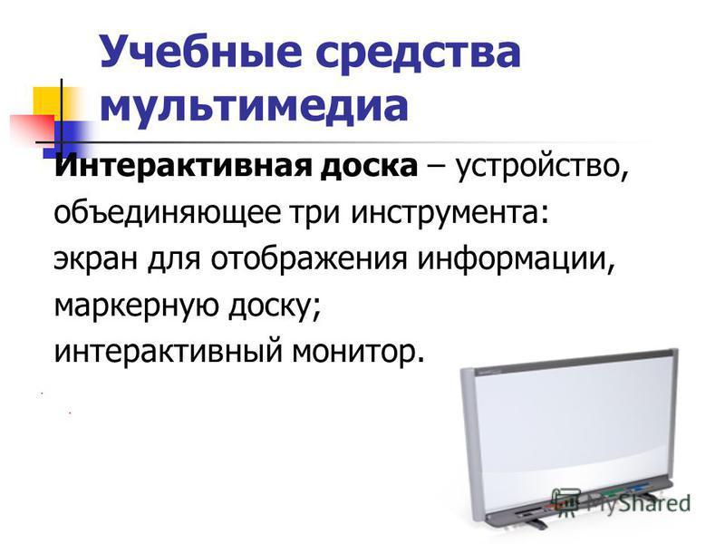 Учебные средства мультимедиа Интерактивная доска – устройство, объединяющее три инструмента: экран для отображения информации, маркерную доску; интерактивный монитор.