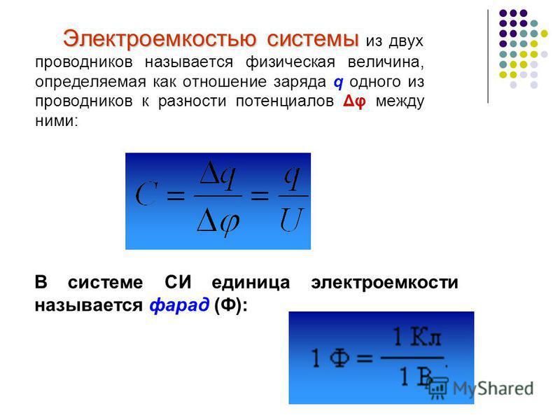 Электроемкостью системы Электроемкостью системы из двух проводников называется физическая величина, определяемая как отношение заряда q одного из проводников к разности потенциалов Δφ между ними: В системе СИ единица электроемкости называется фарад (
