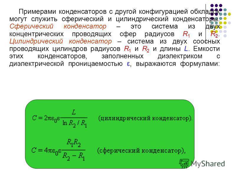 Примерами конденсаторов с другой конфигурацией обкладок могут служить сферический и цилиндрический конденсаторы. Сферический конденсатор – это система из двух концентрических проводящих сфер радиусов R 1 и R 2. Цилиндрический конденсатор – система из