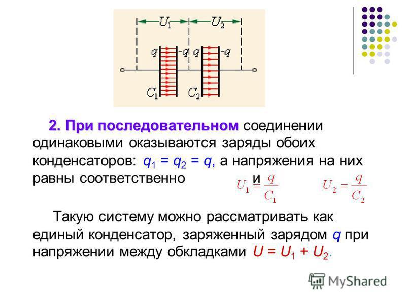 2. При последовательном 2. При последовательном соединении одинаковыми оказываются заряды обоих конденсаторов: q 1 = q 2 = q, а напряжения на них равны соответственно и Такую систему можно рассматривать как единый конденсатор, заряженный зарядом q пр