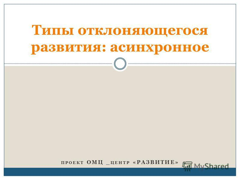 ПРОЕКТ ОМЦ _ ЦЕНТР «РАЗВИТИЕ» Типы отклоняющегося развития: асинхронное