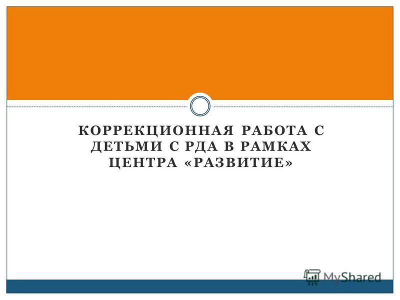КОРРЕКЦИОННАЯ РАБОТА С ДЕТЬМИ С РДА В РАМКАХ ЦЕНТРА «РАЗВИТИЕ»