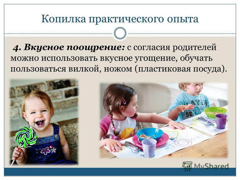 Копилка практического опыта 4. Вкусное поощрение: с согласия родителей можно использовать вкусное угощение, обучать пользоваться вилкой, ножом (пластиковая посуда).