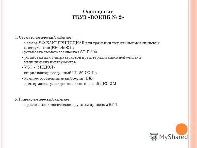 Оснащение ГКУЗ «ВОКПБ 2» 4. Стоматологический кабинет: - камера УФ-БАКТЕРИЦИДНАЯ для хранения стерильных медицинских инструментов (КБ-«Я»-ФП) - установка стоматологическая ST-D 303 - установка для ультразвуковой предстерилизационной очистки медицинск