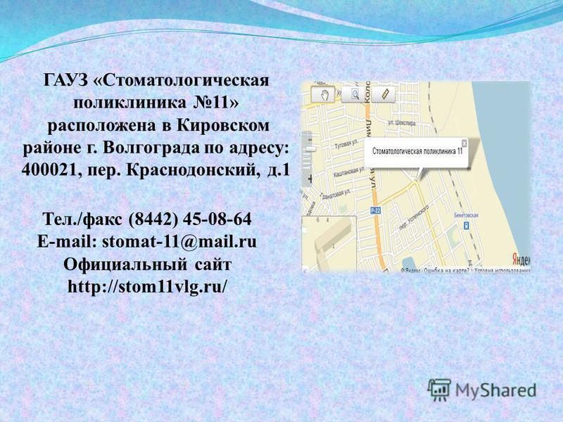 ГАУЗ «Стоматологическая поликлиника 11» расположена в Кировском районе г. Волгограда по адресу: 400021, пер. Краснодонский, д.1 Тел./факс (8442) 45-08-64 E-mail: stomat-11@mail.ru Официальный сайт http://stom11vlg.ru/