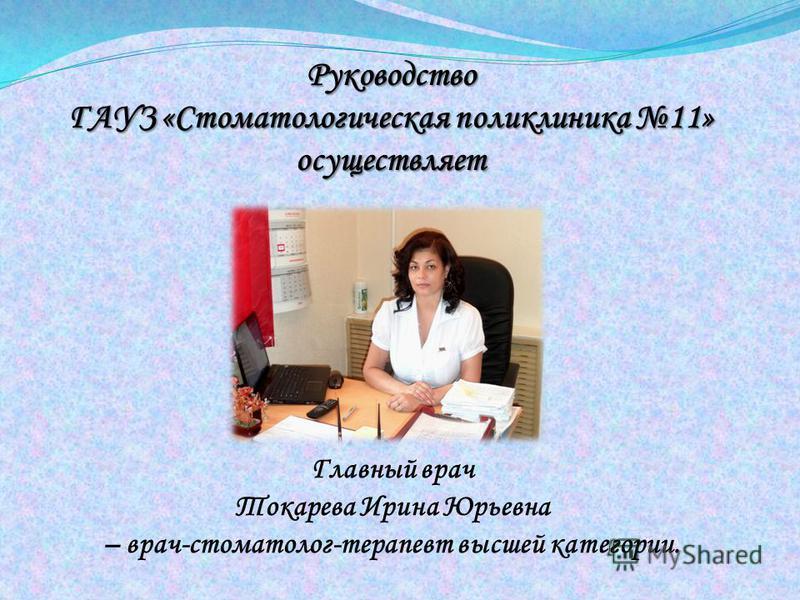 Главный врач Токарева Ирина Юрьевна – врач-стоматолог-терапевт высшей категории. Руководство ГАУЗ «Стоматологическая поликлиника 11» осуществляет