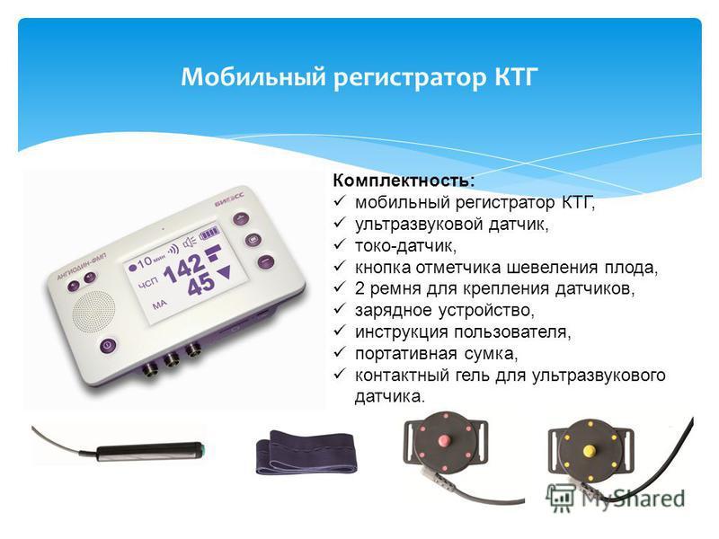 Мобильный регистратор КТГ Комплектность: мобильный регистратор КТГ, ультразвуковой датчик, токо-датчик, кнопка отметчика шевеления плода, 2 ремня для крепления датчиков, зарядное устройство, инструкция пользователя, портативная сумка, контактный гель