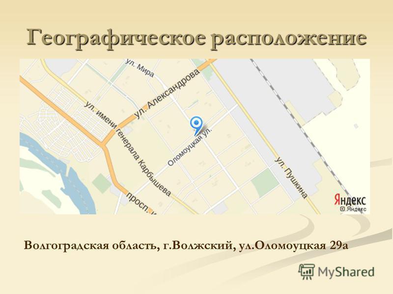 Географическое расположение Волгоградская область, г.Волжский, ул.Оломоуцкая 29 а