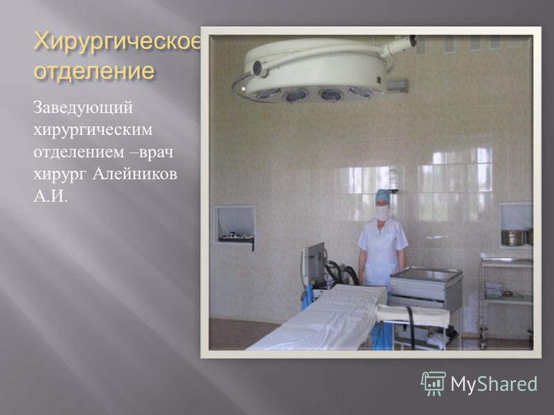 Хирургическое отделение Заведующий хирургическим отделением – врач хирург Алейников А. И.
