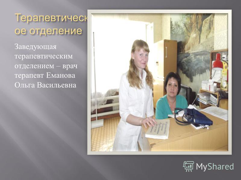 Терапевтическ ое отделение Заведующая терапевтическим отделением – врач терапевт Еманова Ольга Васильевна