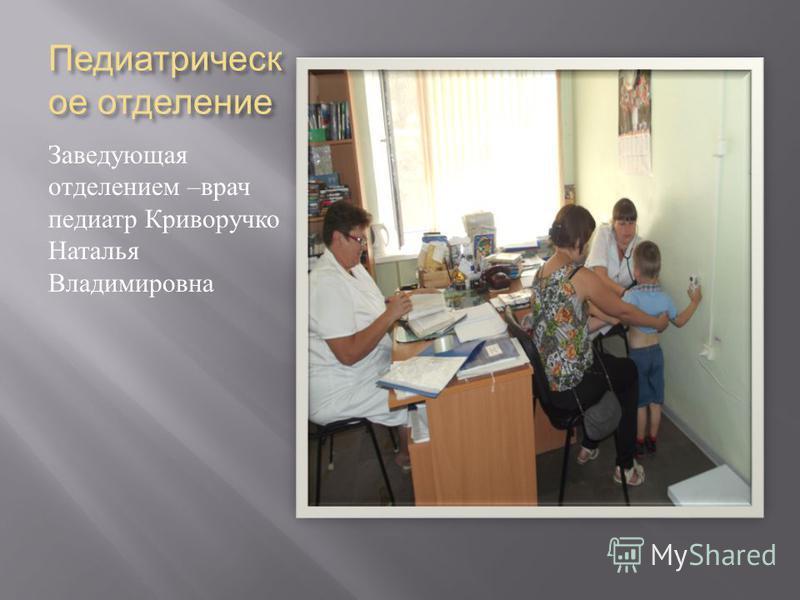Педиатрическ ое отделение Заведующая отделением – врач педиатр Криворучко Наталья Владимировна
