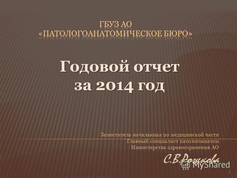 Годовой отчет за 2014 год Заместитель начальника по медицинской части Главный специалист патологоанатом Министерства здравоохранения АО С.В.Рожкова 1
