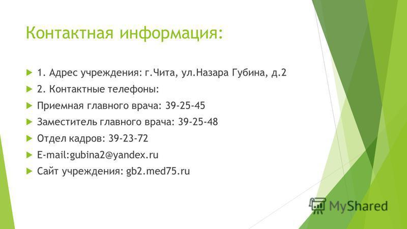 Контактная информация: 1. Адрес учреждения: г.Чита, ул.Назара Губина, д.2 2. Контактные телефоны: Приемная главного врача: 39-25-45 Заместитель главного врача: 39-25-48 Отдел кадров: 39-23-72 E-mail:gubina2@yandex.ru Сайт учреждения: gb2.med75.ru