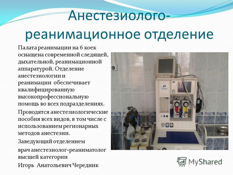 Анестезиолого- реанимационное отделение Палата реанимации на 6 коек оснащена современной следящей, дыхательной, реанимационной аппаратурой. Отделение анестезиологии и реанимации обеспечивает квалифицированную высокопрофессиональную помощь во всех под