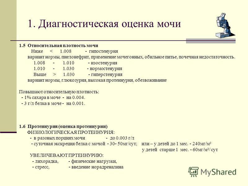 1. Диагностическая оценка мочи 1.5 Относительная плотность мочи Ниже < 1.008 - гипостенурия вариант нормы, пиелонефрит, применение мочегонных, обильное питье, почечная недостаточность. 1.008 - 1.010 - изостенурия 1.010 - 1.030 - нормостенурия Выше >