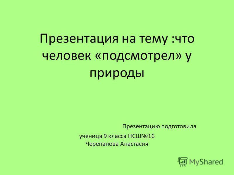 Презентация на тему :что человек «подсмотрел» у природы Презентацию подготовила ученица 9 класса НСШ16 Черепанова Анастасия