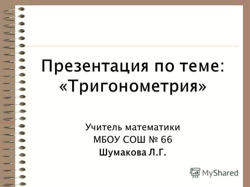 Учитель математики МБОУ СОШ 66 Шумакова Л.Г.
